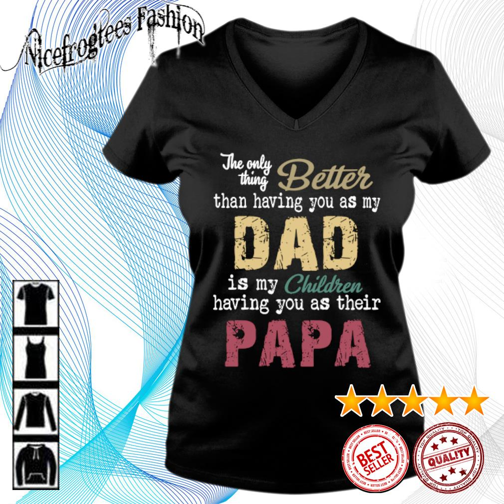 The only thing better than having you as my dad is my children having you as their papa s v-neck-t-shirt
