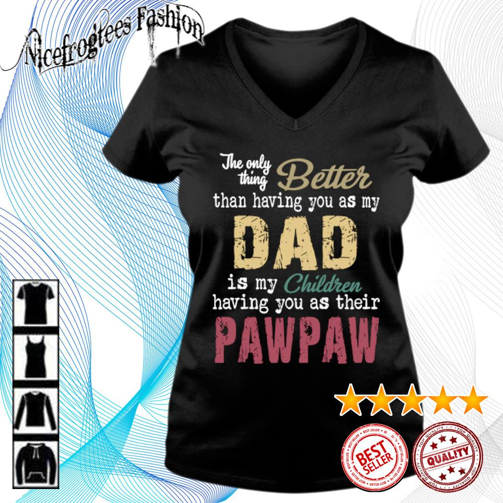 The only thing better than having you as my dad is my children having you as their pawpaw s v-neck-t-shirt