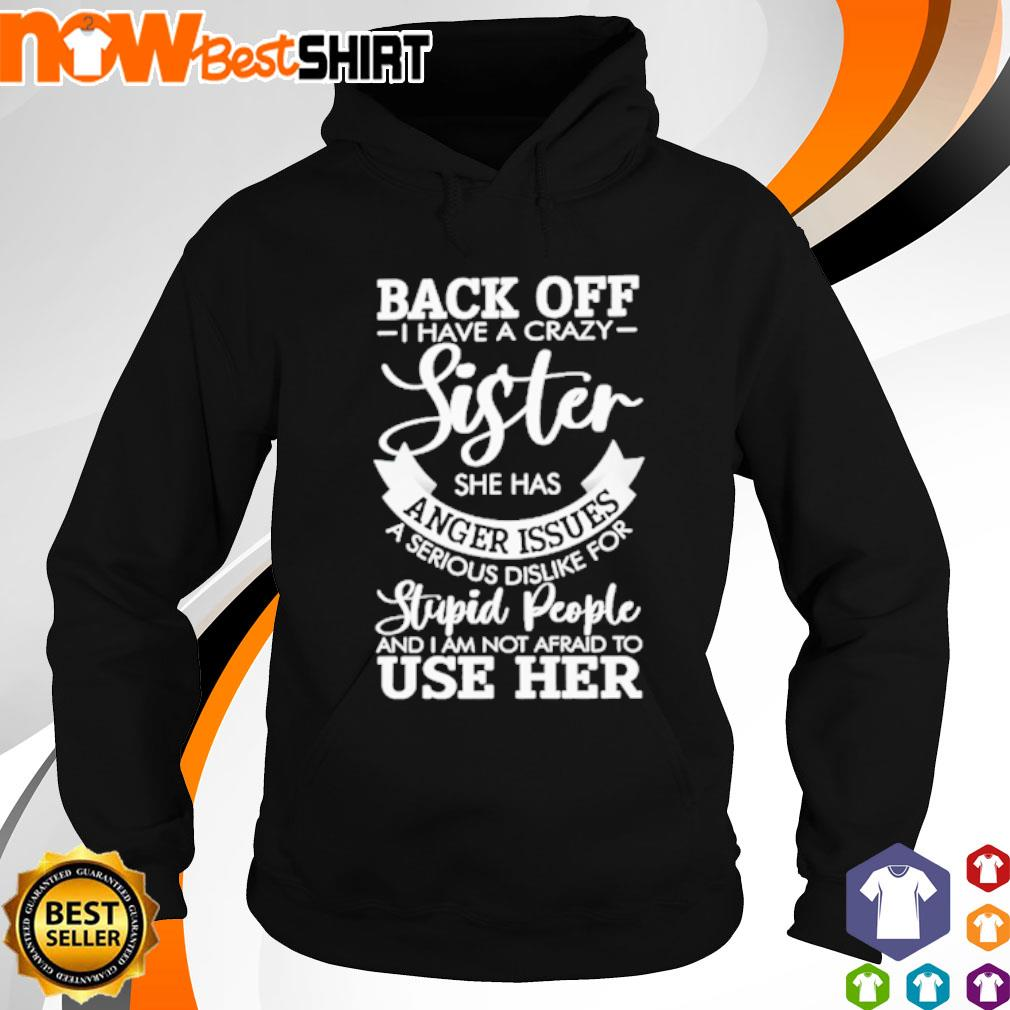 Back off I have a crazy sister she has anger issues a serious dislike for stupid people s hoodie