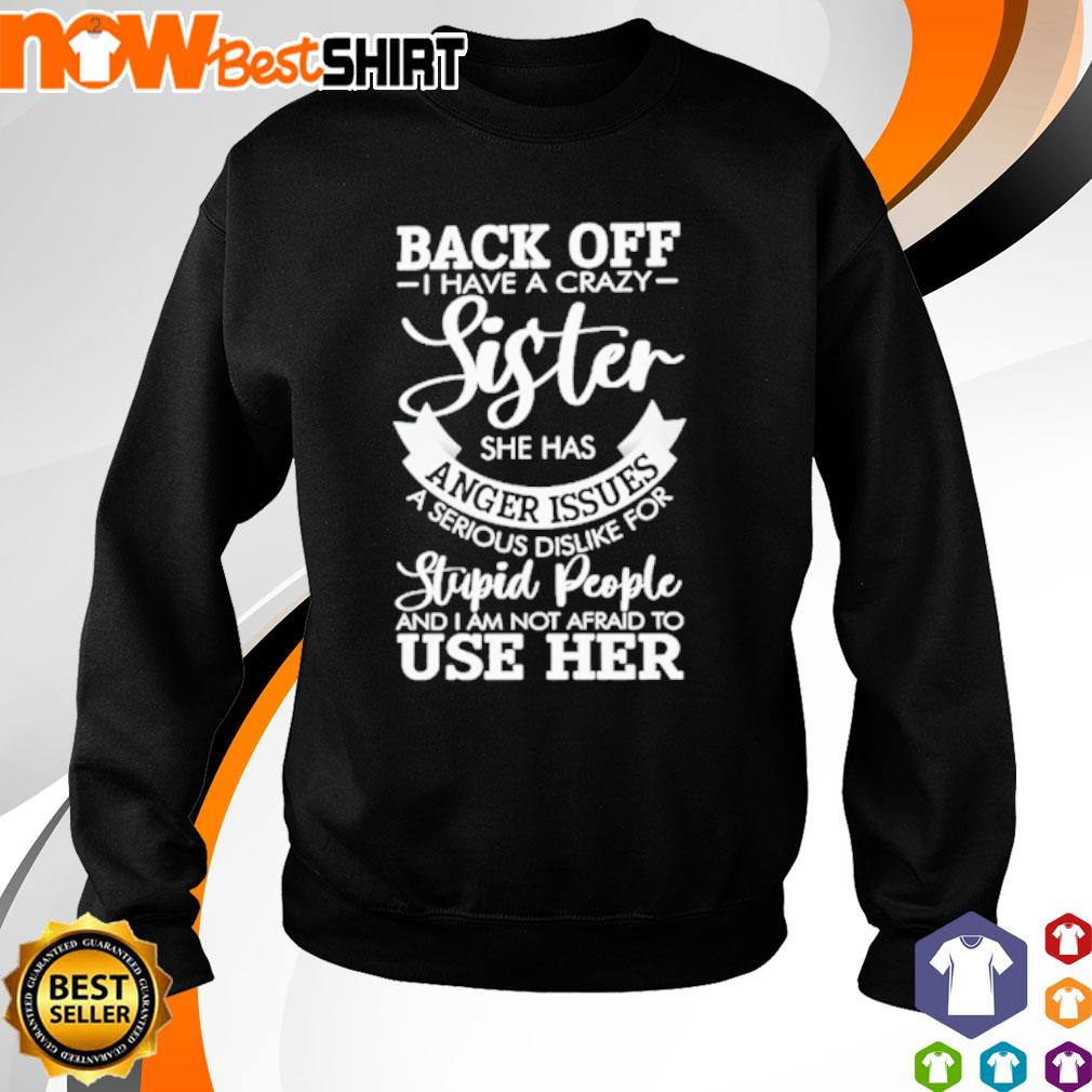 Back off I have a crazy sister she has anger issues a serious dislike for stupid people s sweater