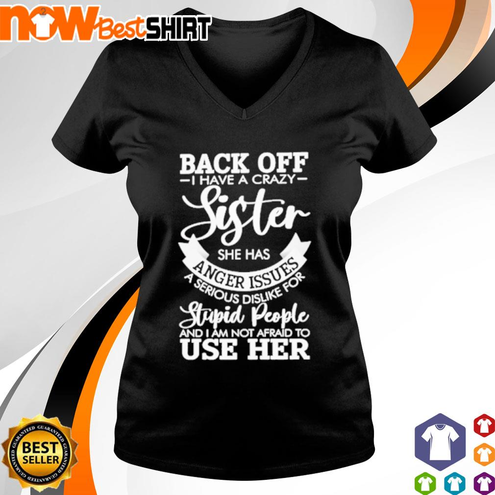 Back off I have a crazy sister she has anger issues a serious dislike for stupid people s v-neck-t-shirt