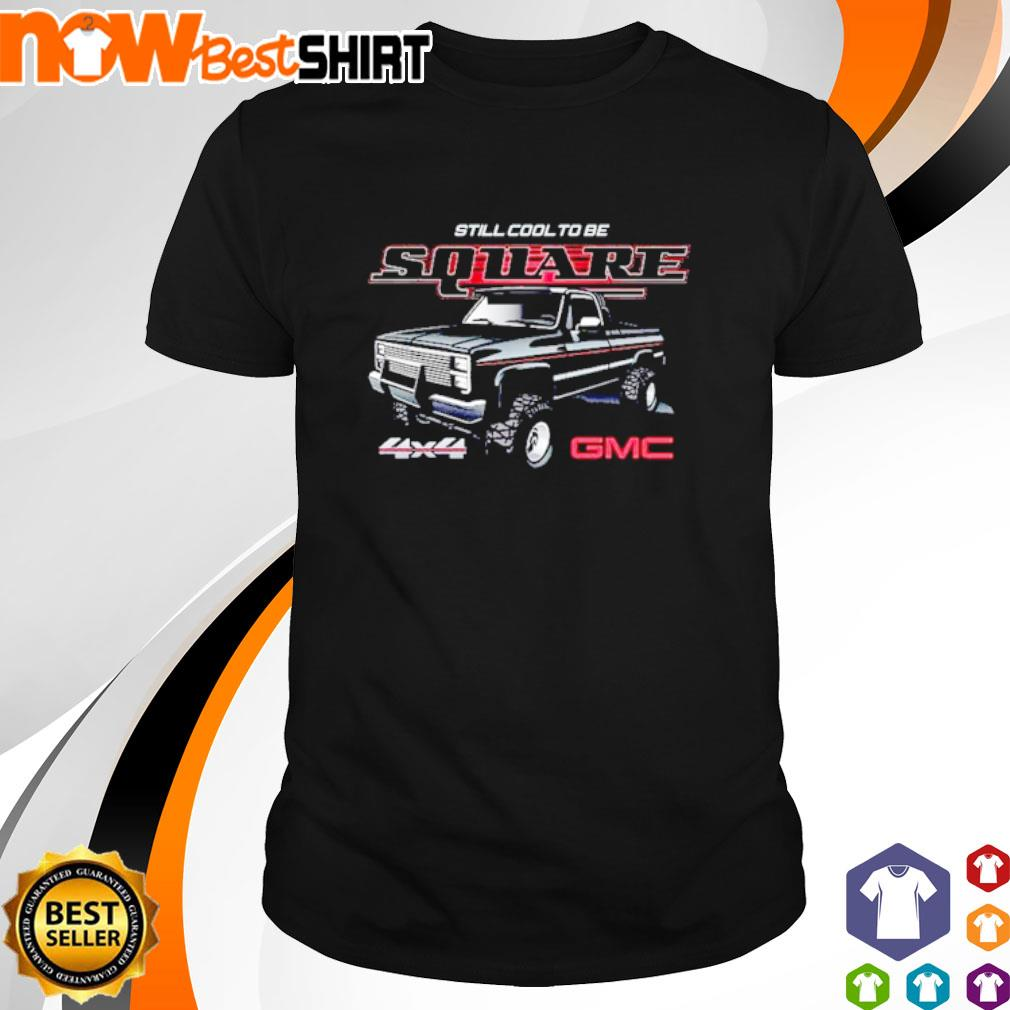 Car still cool to be square 4x4 GMC shirt