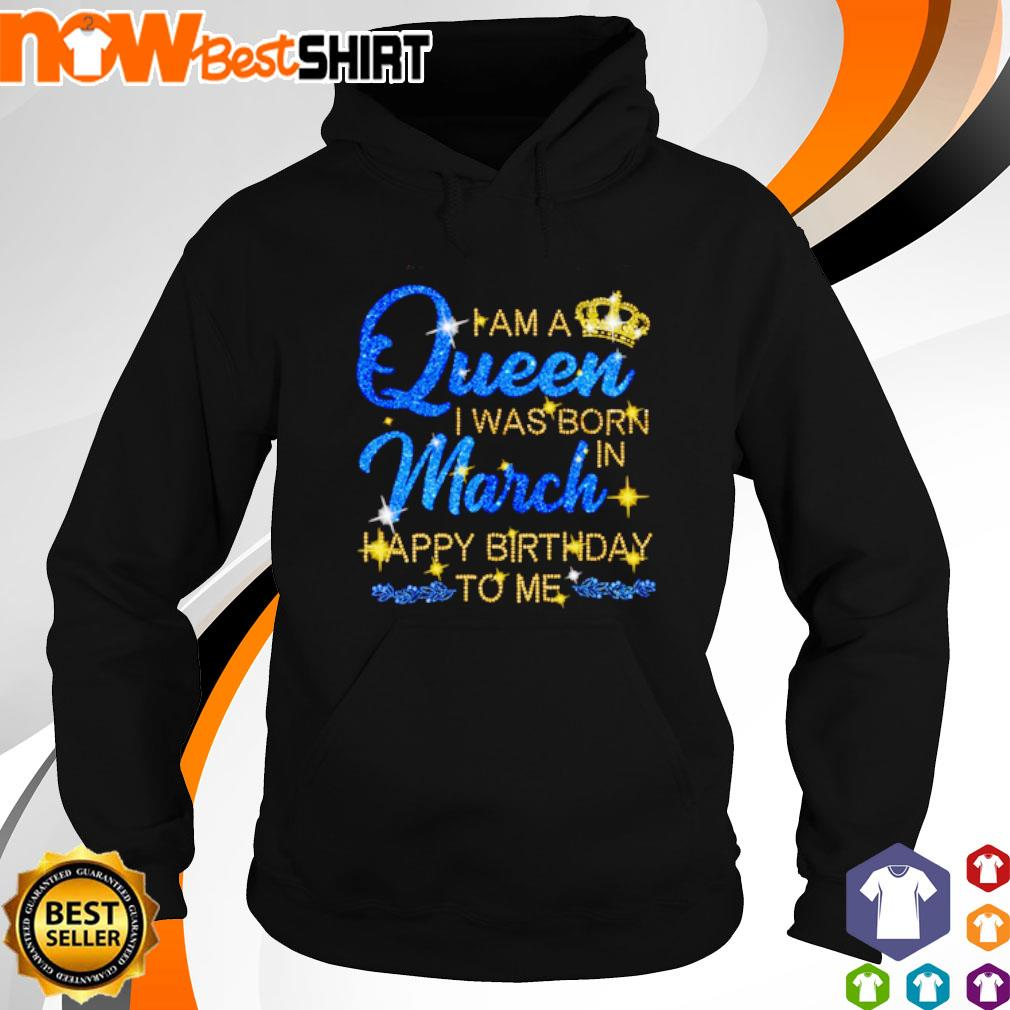 I am a queen I was born in March Happy Birthday to me s hoodie