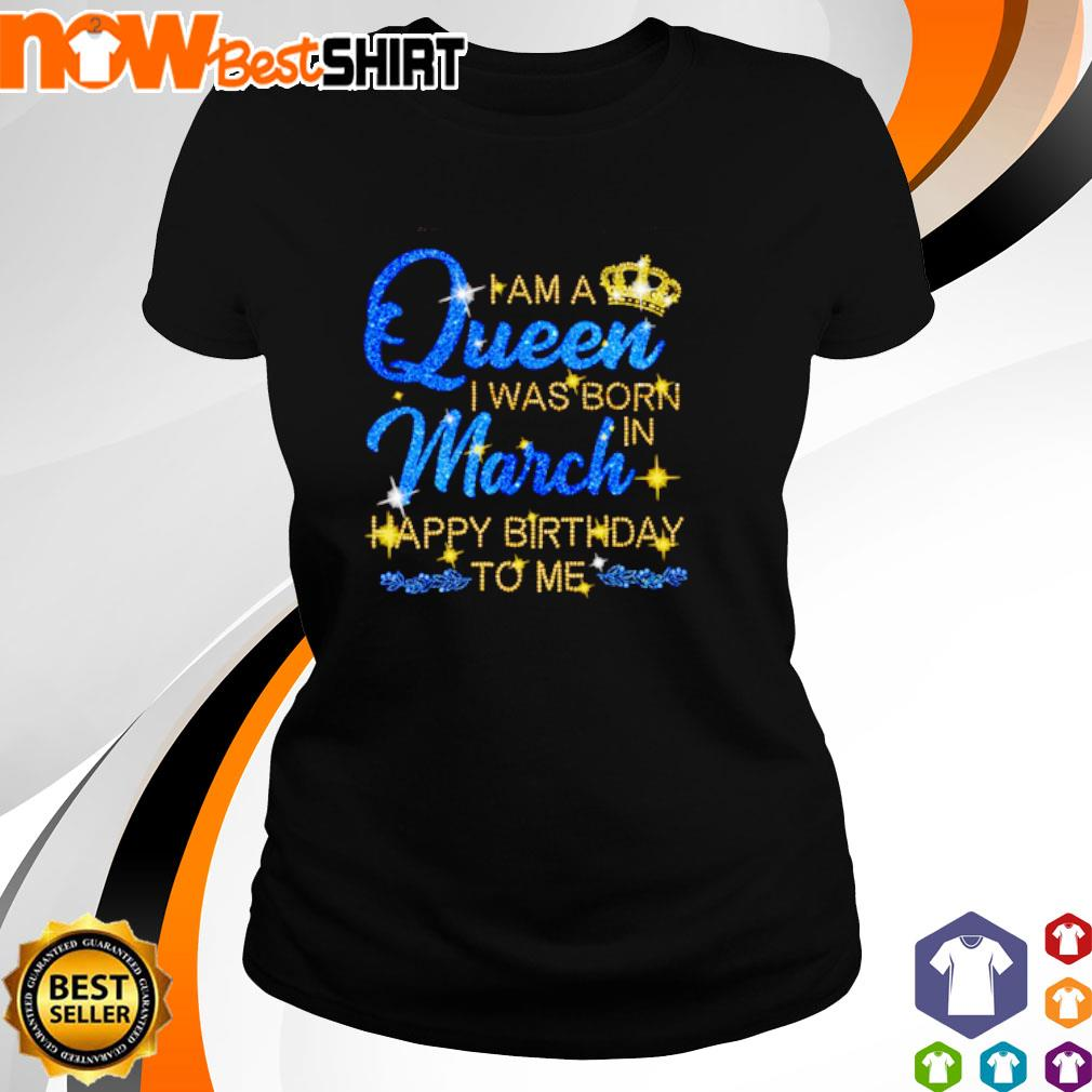 I am a queen I was born in March Happy Birthday to me s ladies-tee