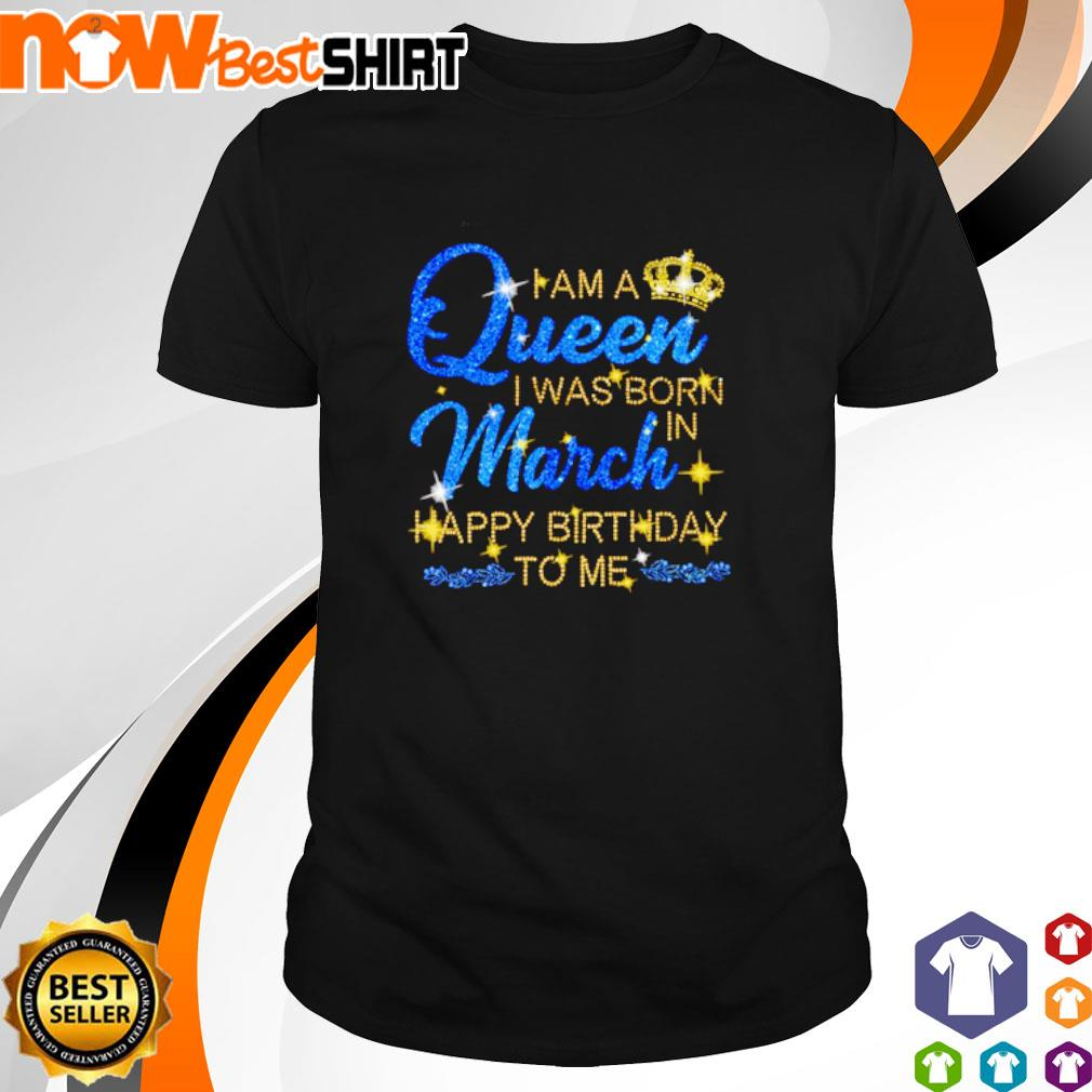 I am a queen I was born in March Happy Birthday to me shirt