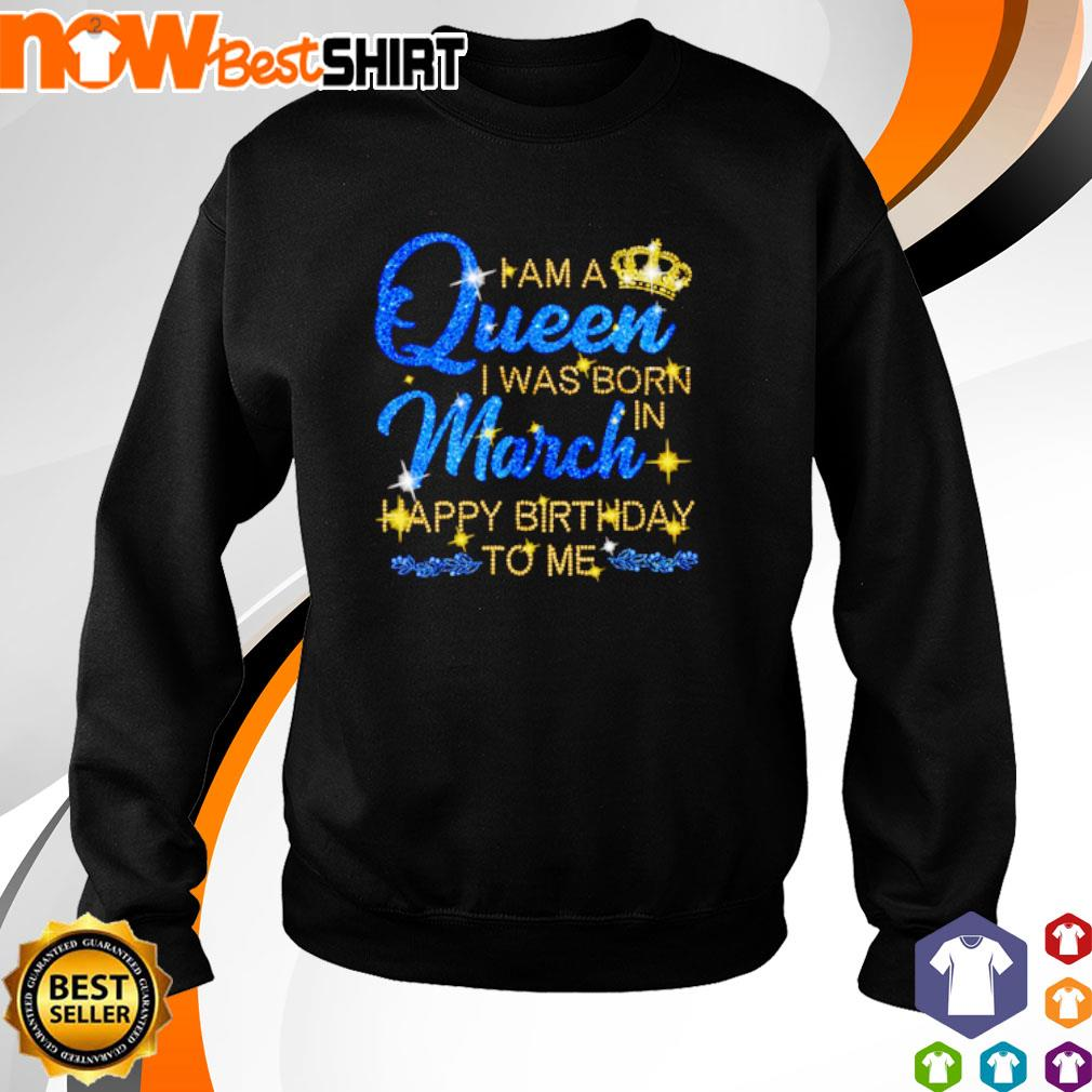 I am a queen I was born in March Happy Birthday to me s sweater