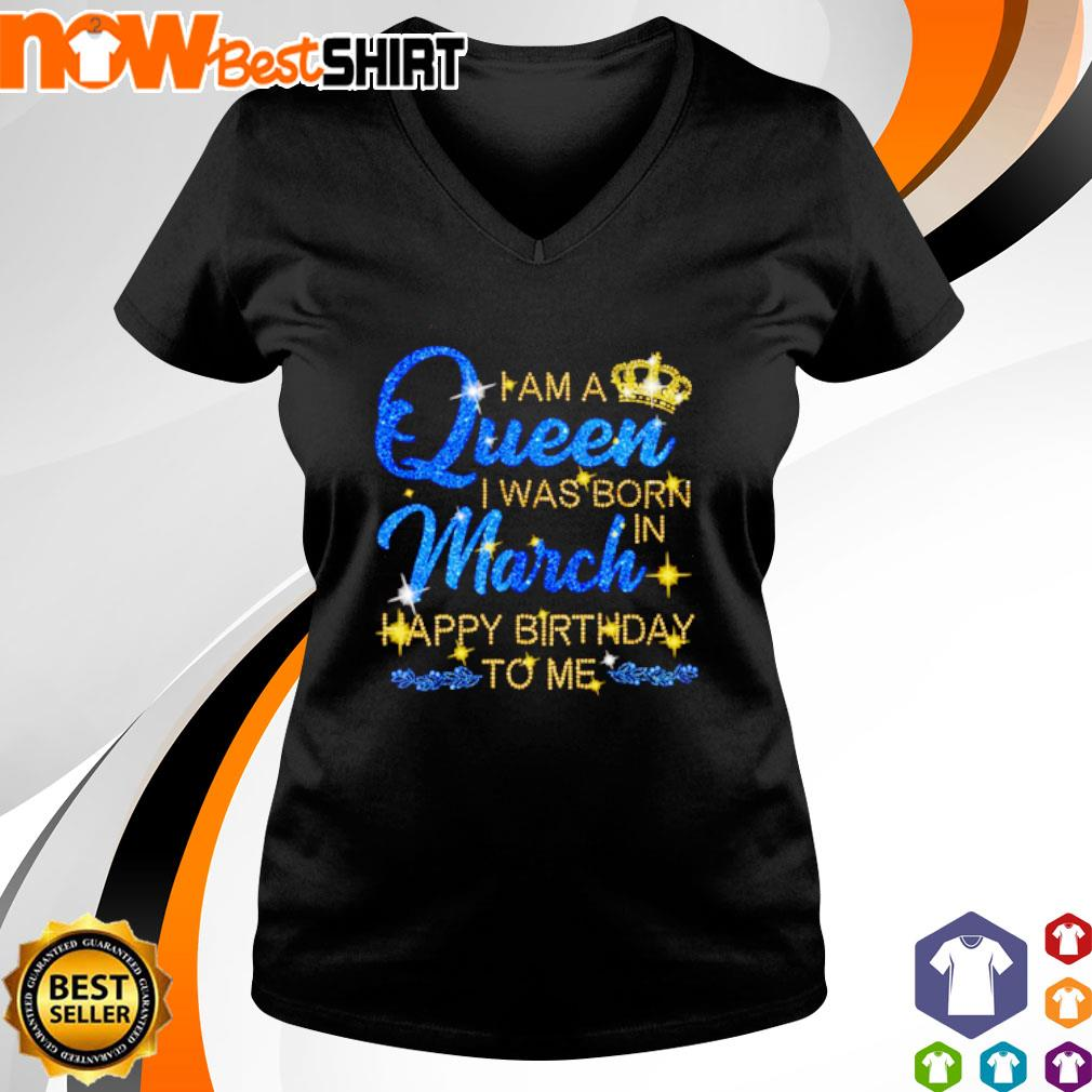 I am a queen I was born in March Happy Birthday to me s v-neck-t-shirt