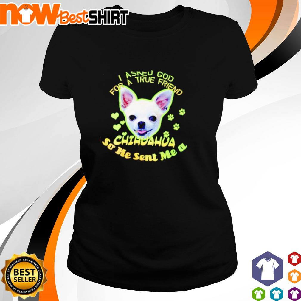 I asked god for a true friend Chihuahua so he sent me a s ladies-tee