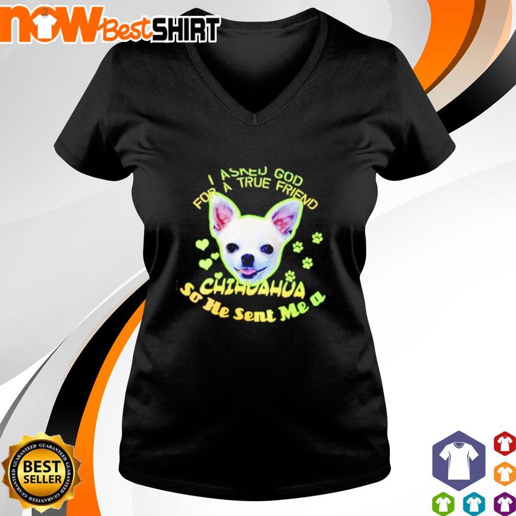 I asked god for a true friend Chihuahua so he sent me a s v-neck-t-shirt