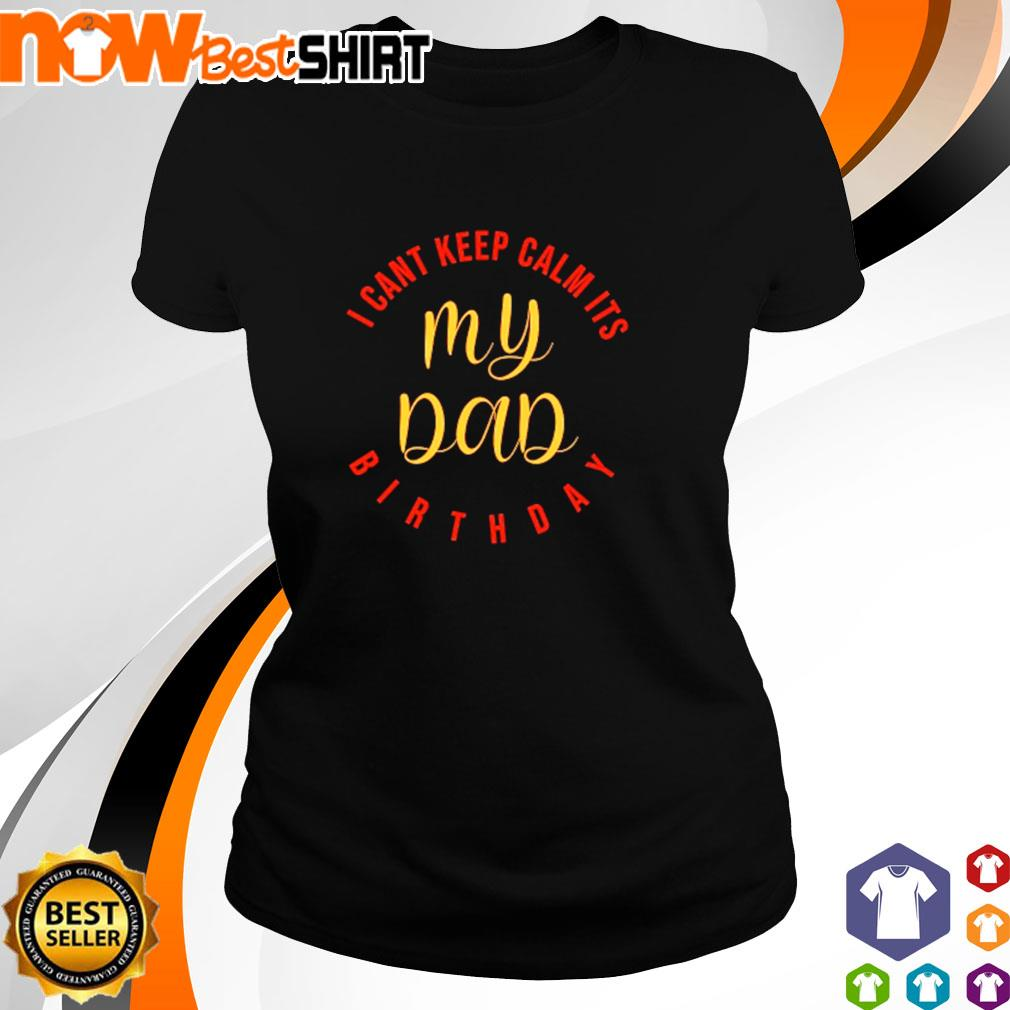 I can_t keep calm it_s my Dad birthday s ladies-tee