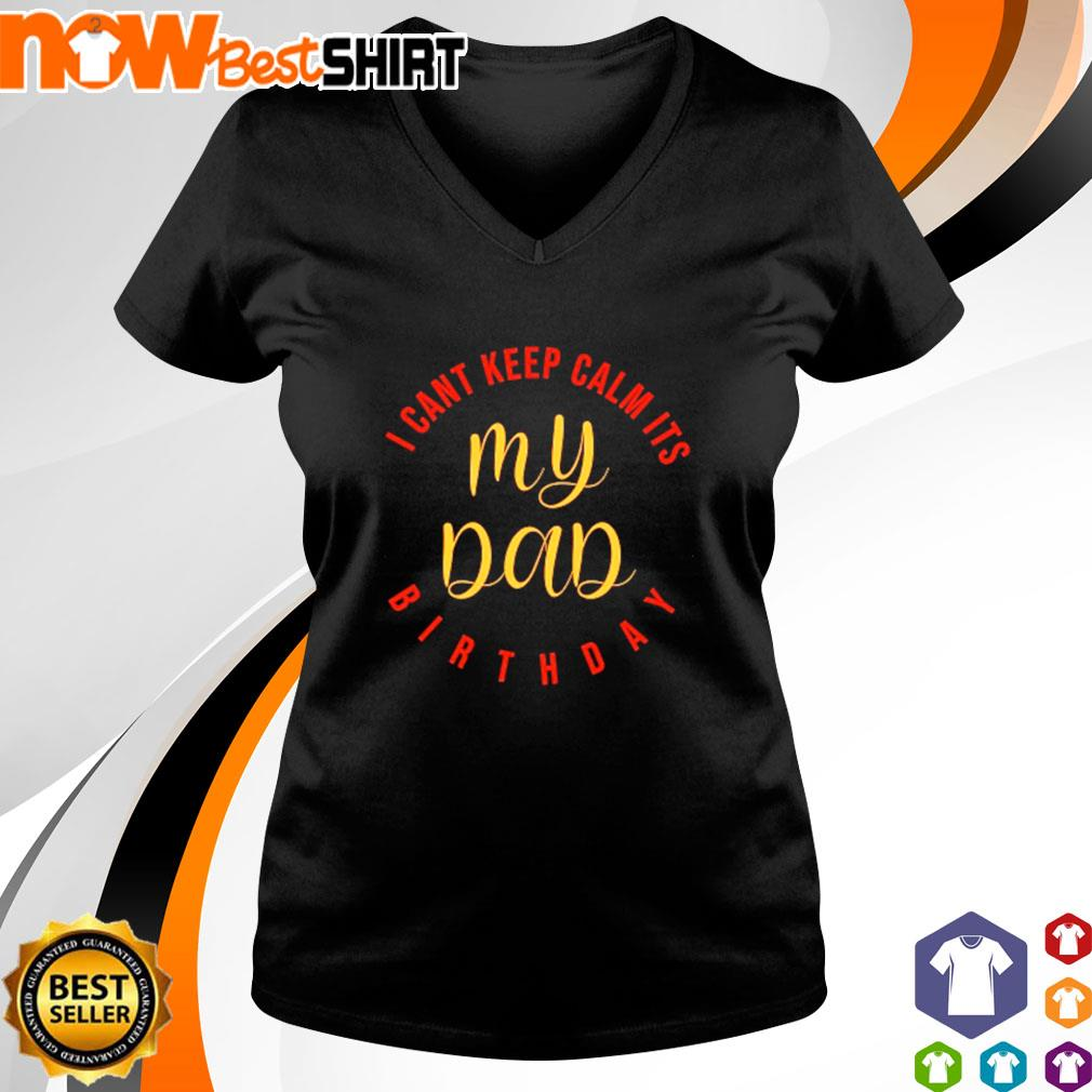 I can_t keep calm it_s my Dad birthday s v-neck-t-shirt