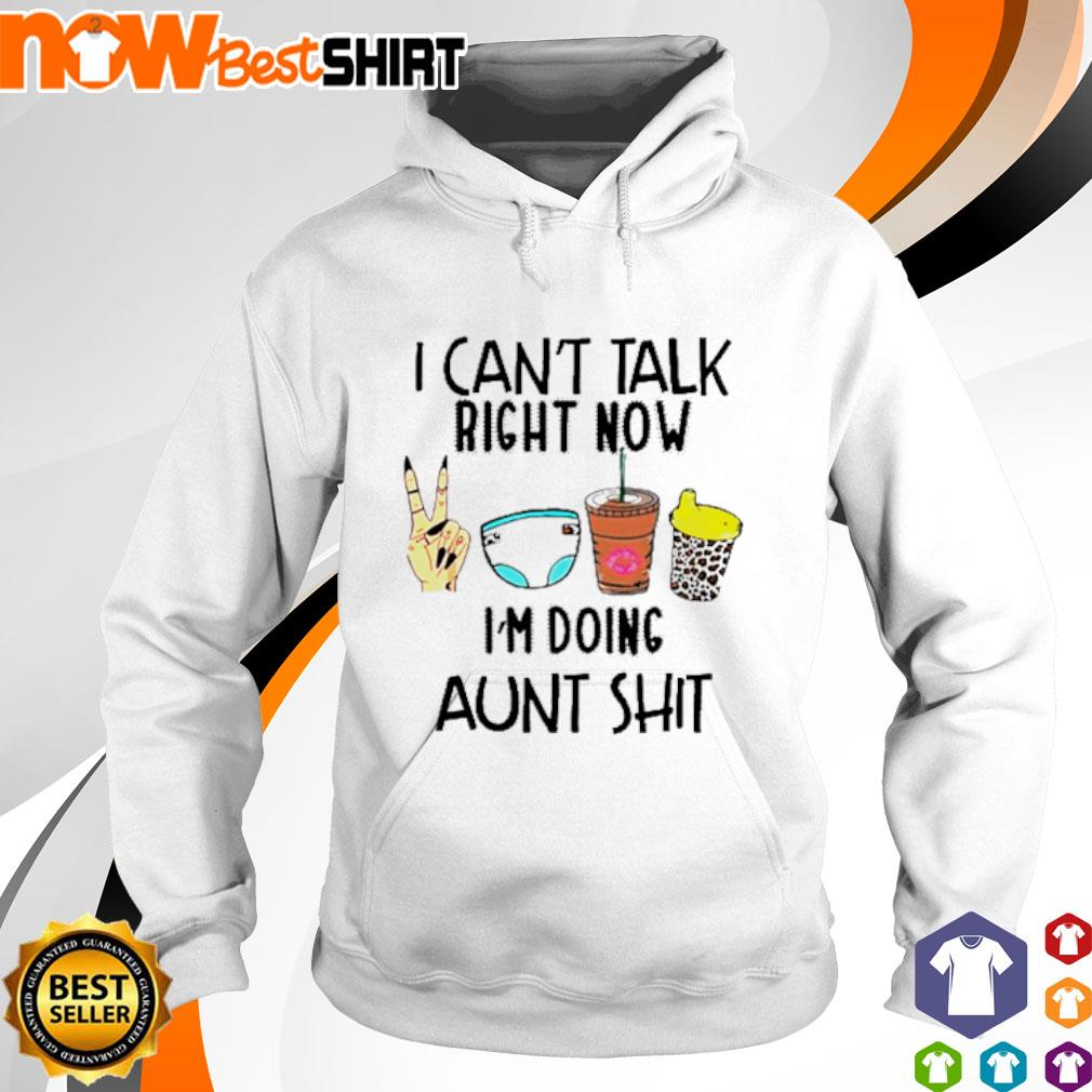 I can't talk right now I'm doing aunt shit s hoodie