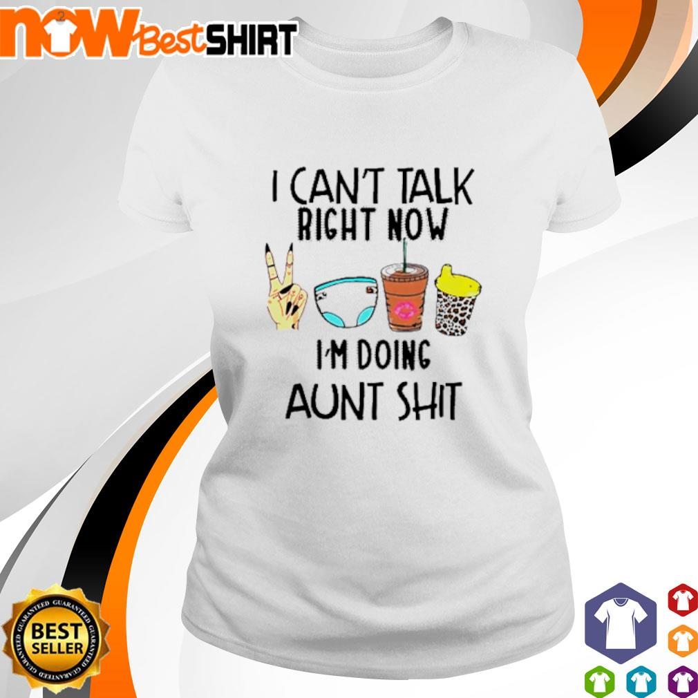 I can't talk right now I'm doing aunt shit s ladies-tee