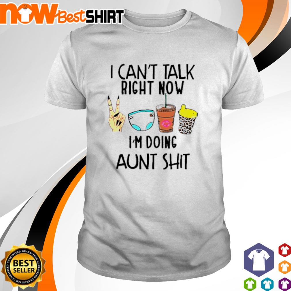 I can't talk right now I'm doing aunt shit shirt