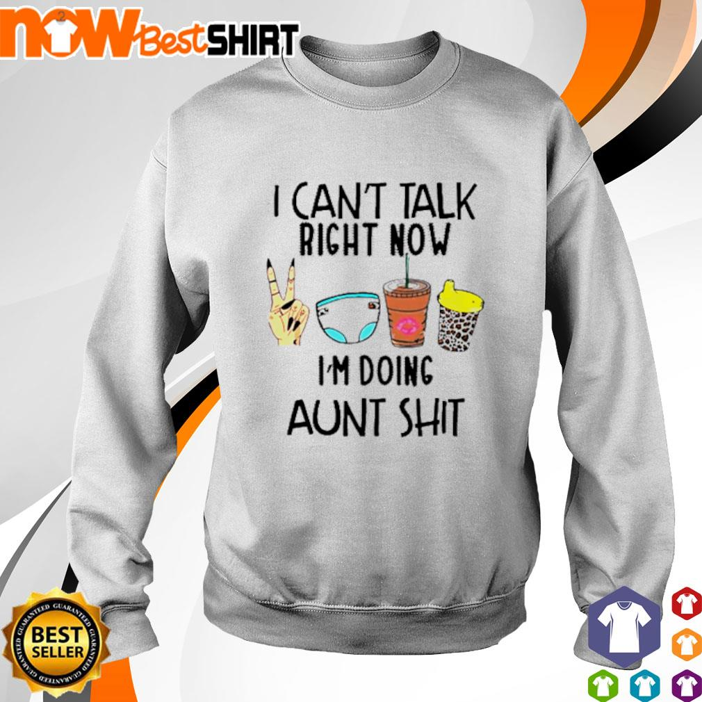 I can't talk right now I'm doing aunt shit s sweater