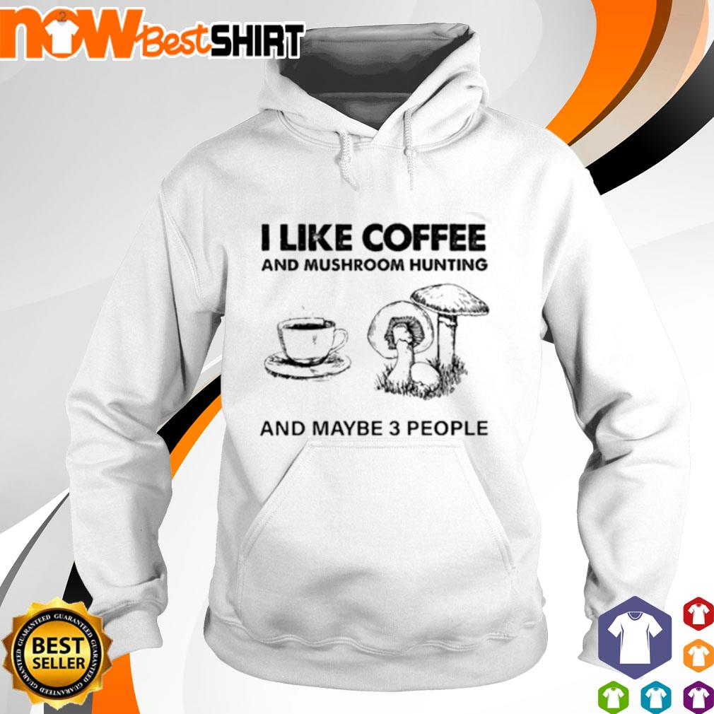 I like coffee and mushroom hunting and maybe 3 people s hoodie