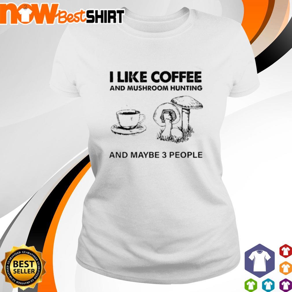 I like coffee and mushroom hunting and maybe 3 people s ladies-tee