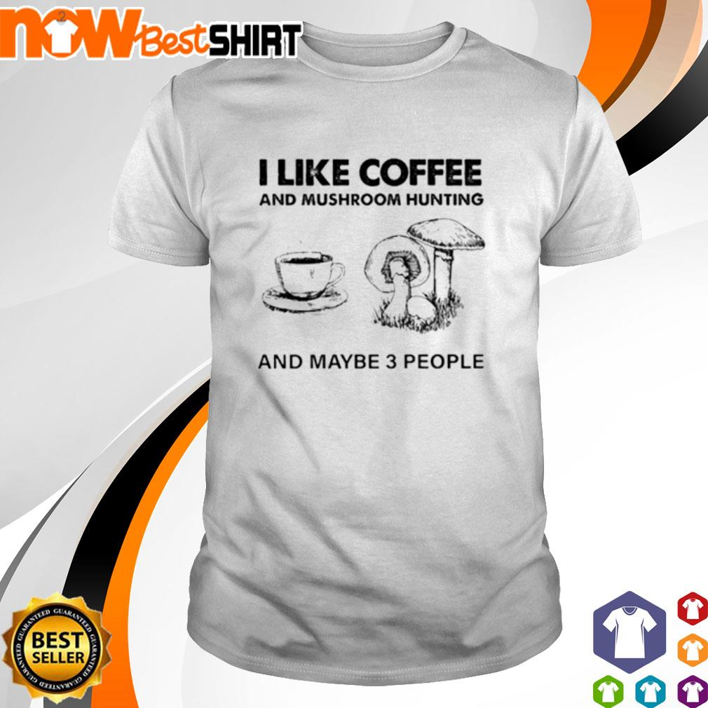I like coffee and mushroom hunting and maybe 3 people shirt