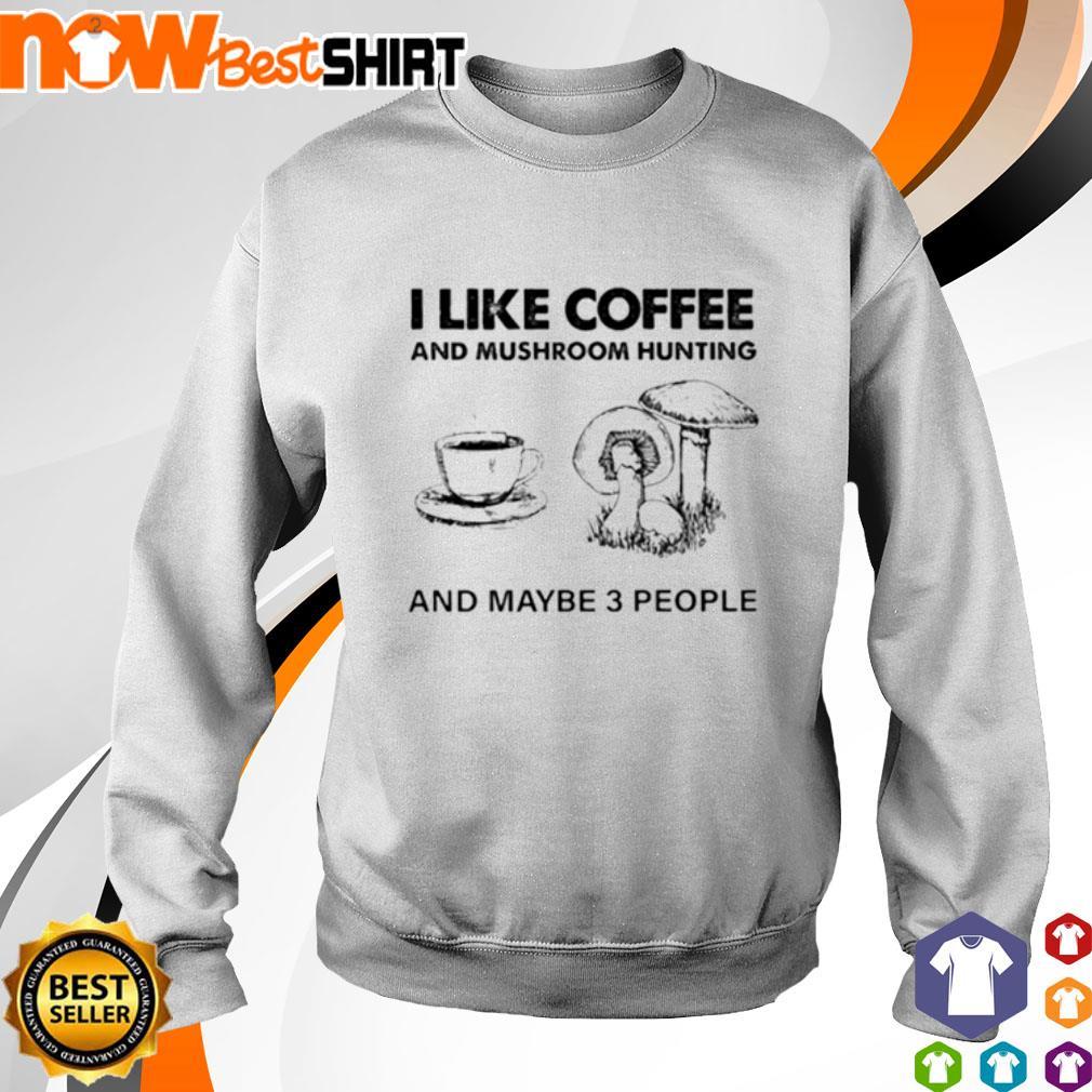 I like coffee and mushroom hunting and maybe 3 people s sweater
