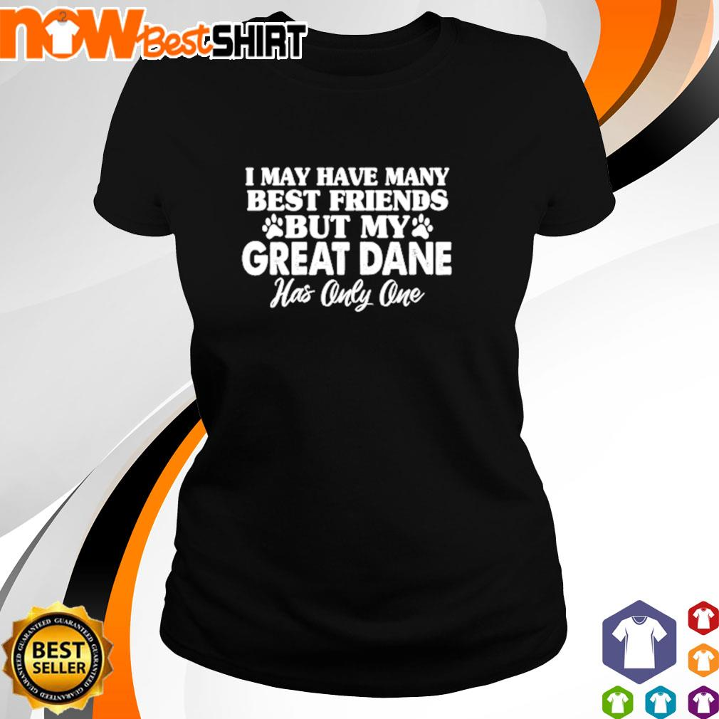I may have many best friends but my Great Dane s ladies-tee