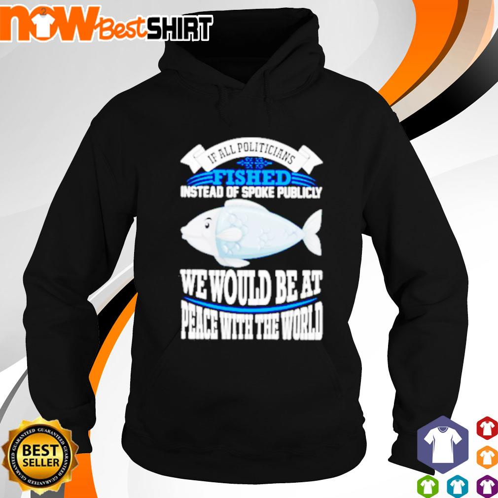 If all politicians fished instead of spoke publicly we would be at peace with the world s hoodie