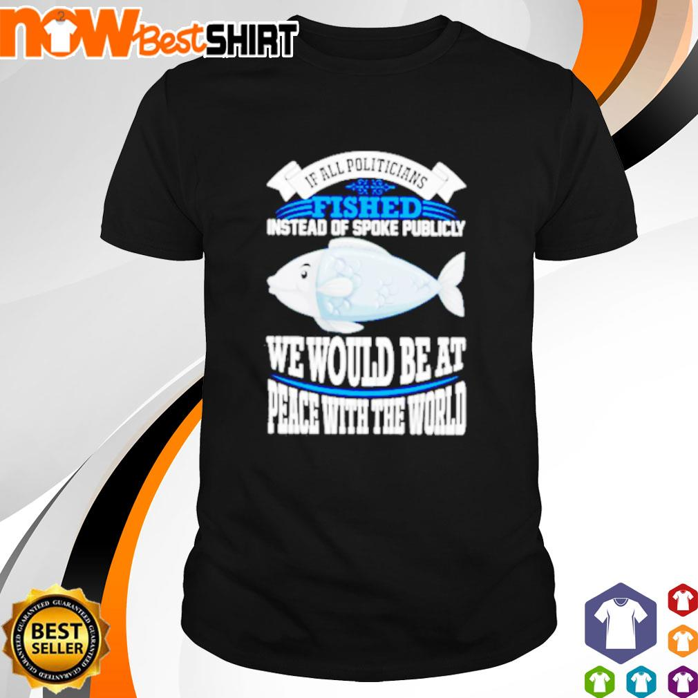 If all politicians fished instead of spoke publicly we would be at peace with the world shirt