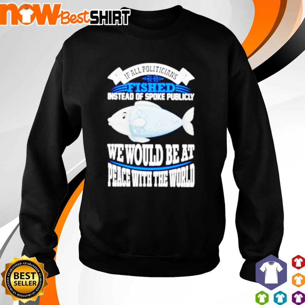If all politicians fished instead of spoke publicly we would be at peace with the world s sweater