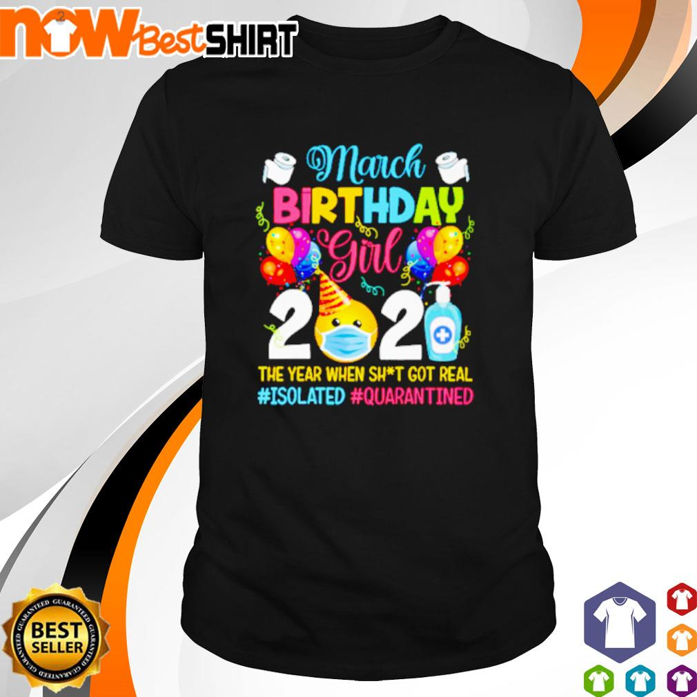 March Birthday girl 2021 the year when shit got real #isolated #quarantined shirt
