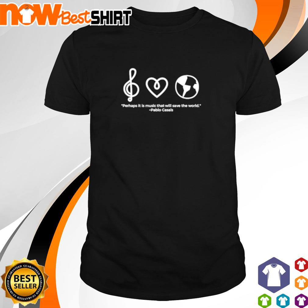 Perhaps it is music that will save the world Pablo Casals shirt