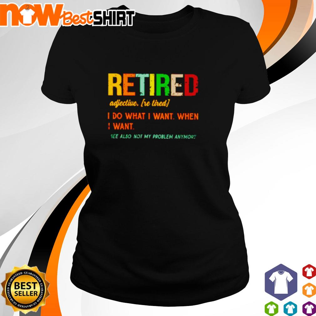 Retired adjective I do what I want when I want see also not my problem anymore vintage s ladies-tee