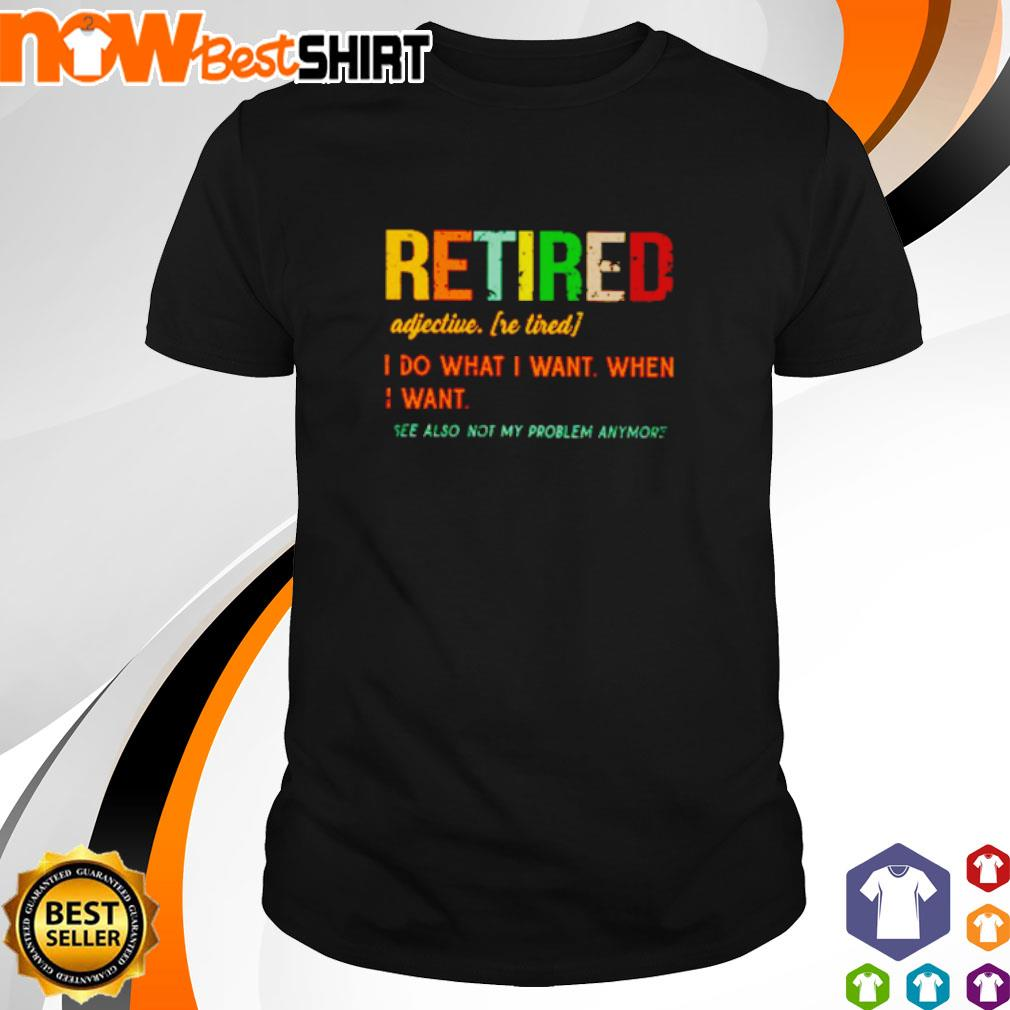 Retired adjective I do what I want when I want see also not my problem anymore vintage shirt