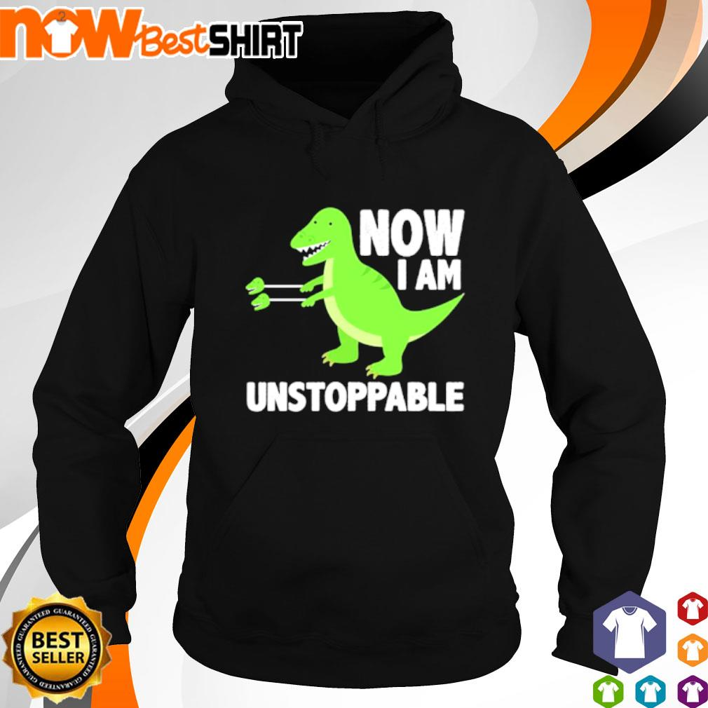 T-Rex now I am unstoppable s hoodie
