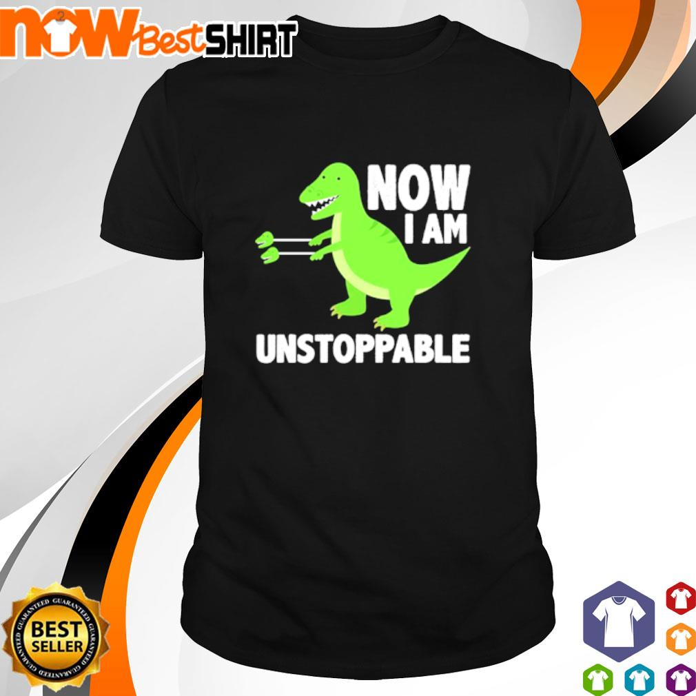 T-Rex now I am unstoppable shirt