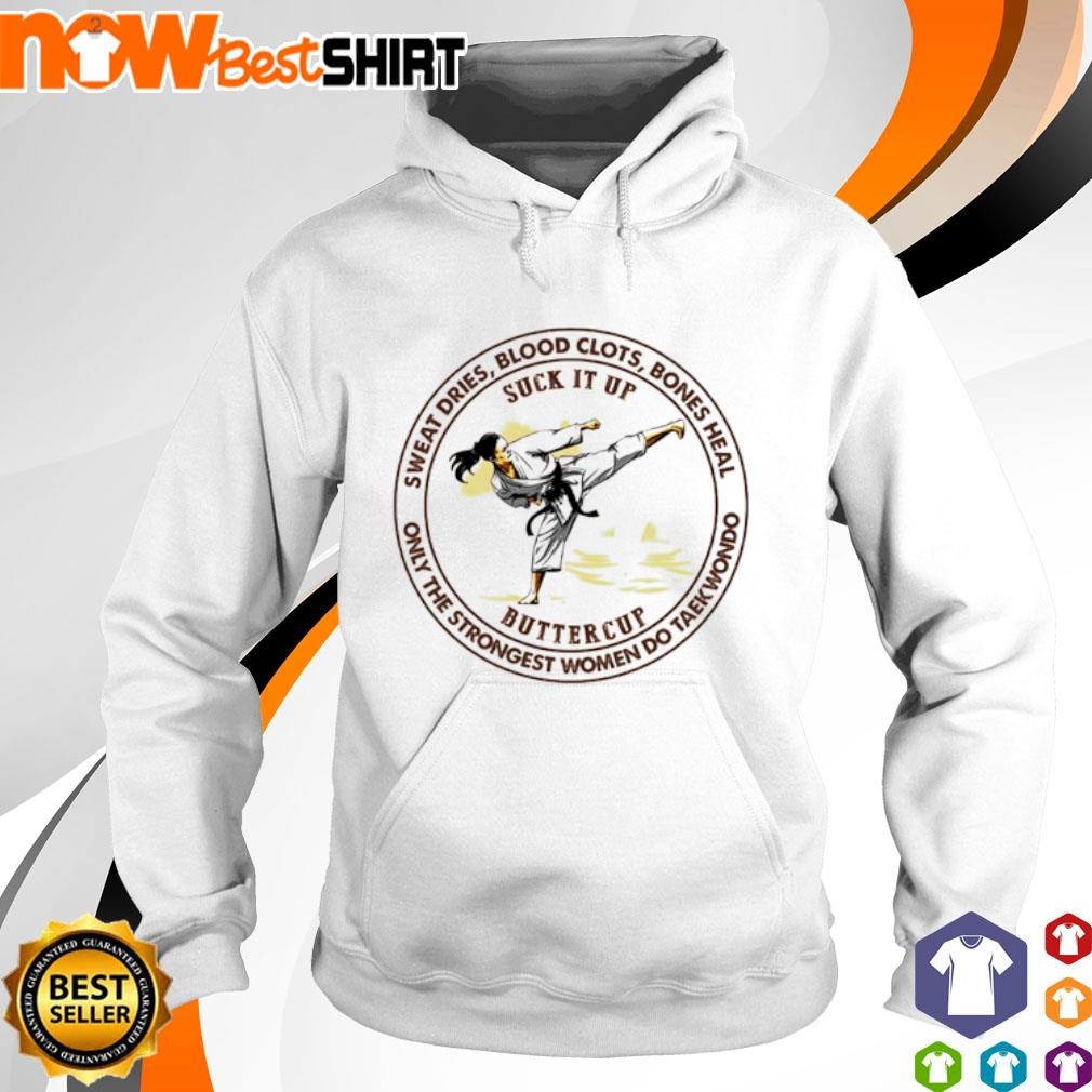 Taekwondo suck it up buttercup sweat dries blood clots bones heal s hoodie