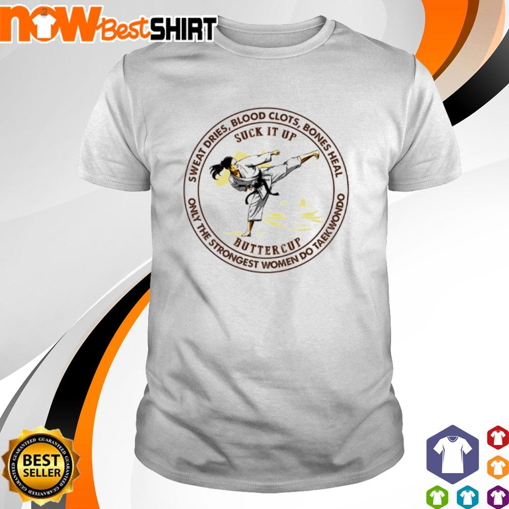 Taekwondo suck it up buttercup sweat dries blood clots bones heal shirt