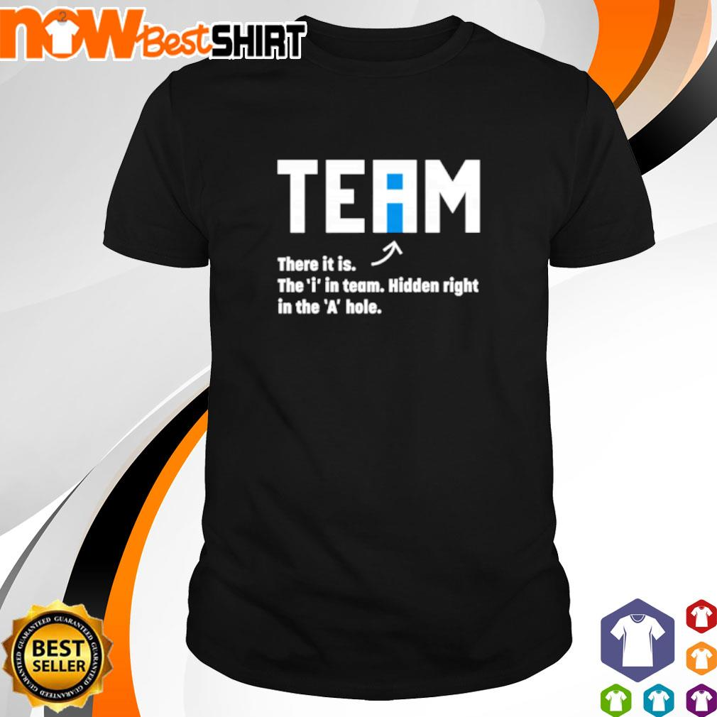 Team there it is the 'i' in team hidden right in the 'A' hole shirt