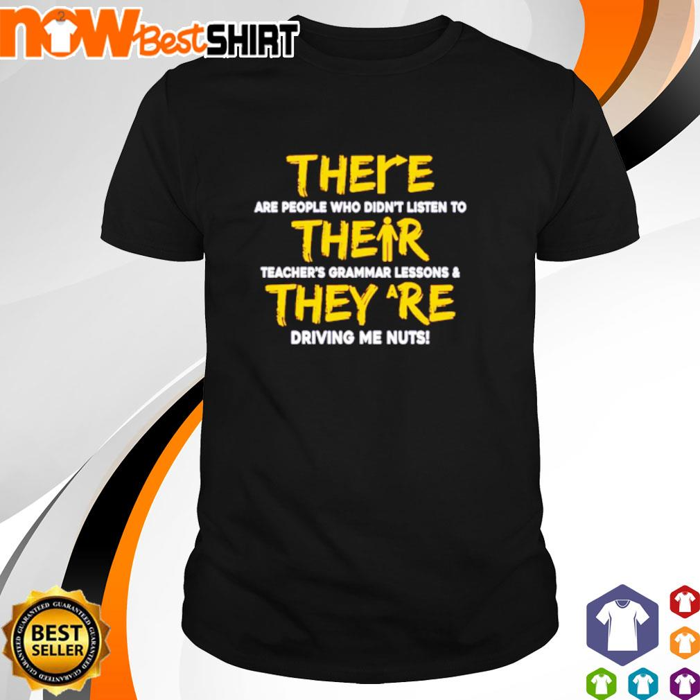 There are people who didn't listen to their teacher's grammar lessons they are driving me nuts shirt