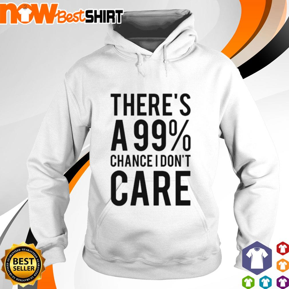 There's a 99% chance I don't care s hoodie