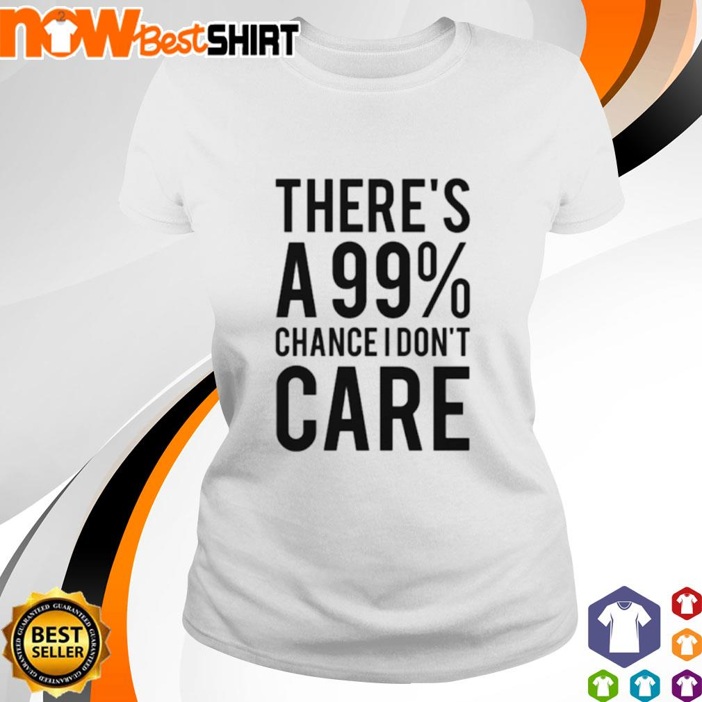 There's a 99% chance I don't care s ladies-tee