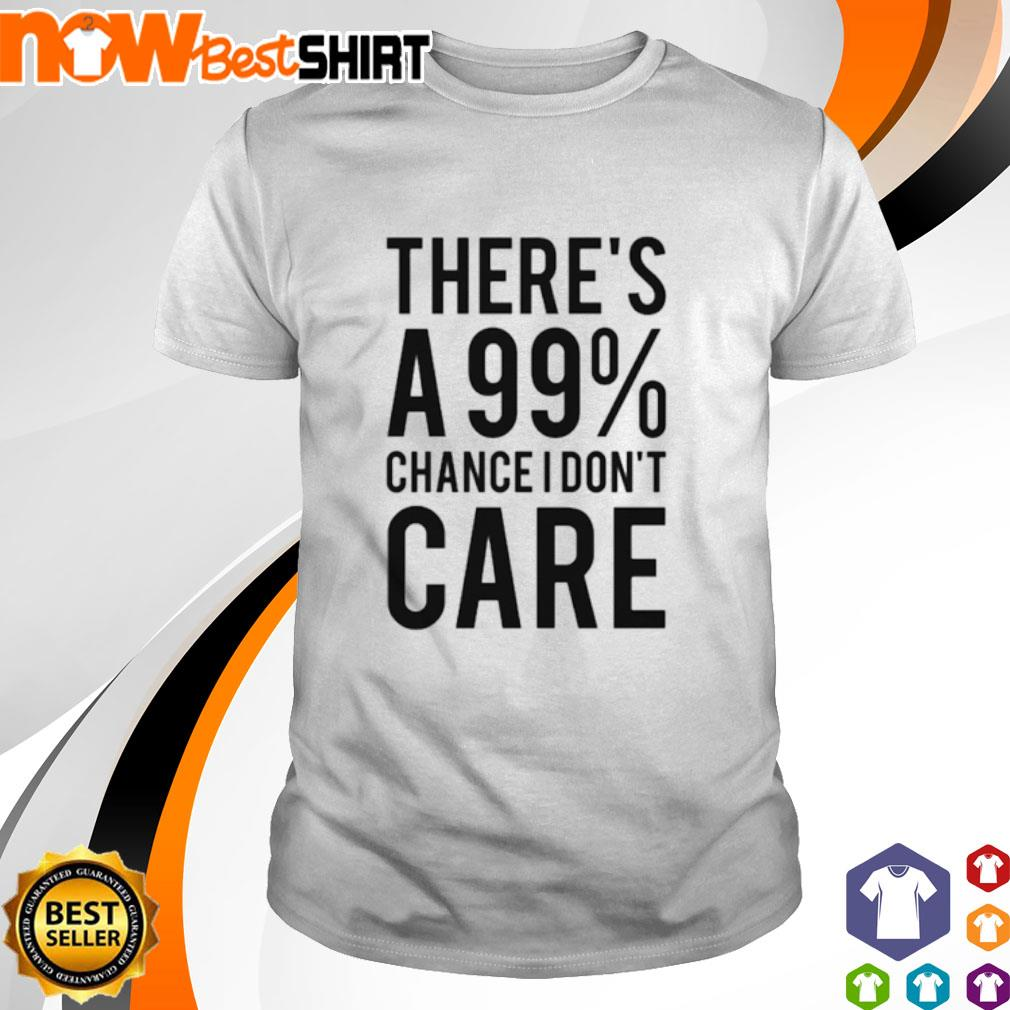 There's a 99% chance I don't care shirt