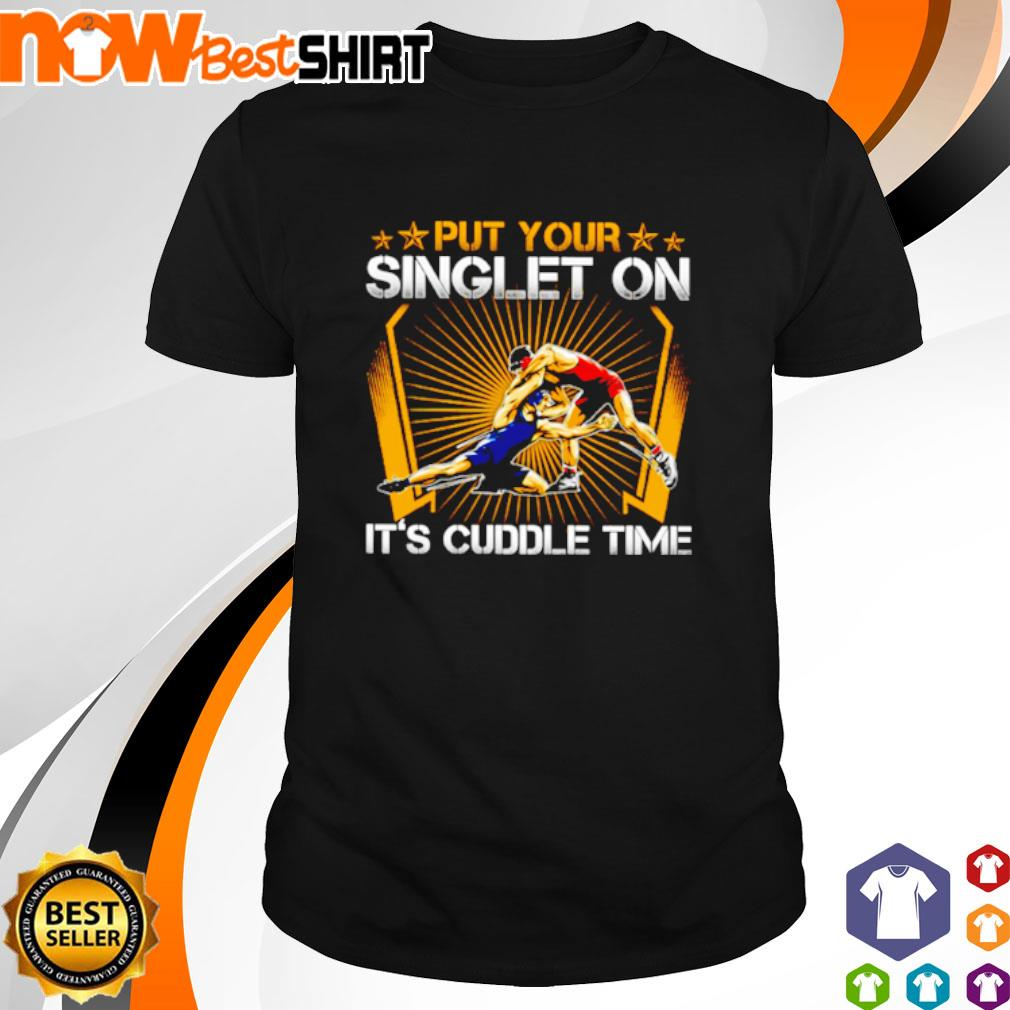 Wrestling put your singlet on It's cuddle time shirt