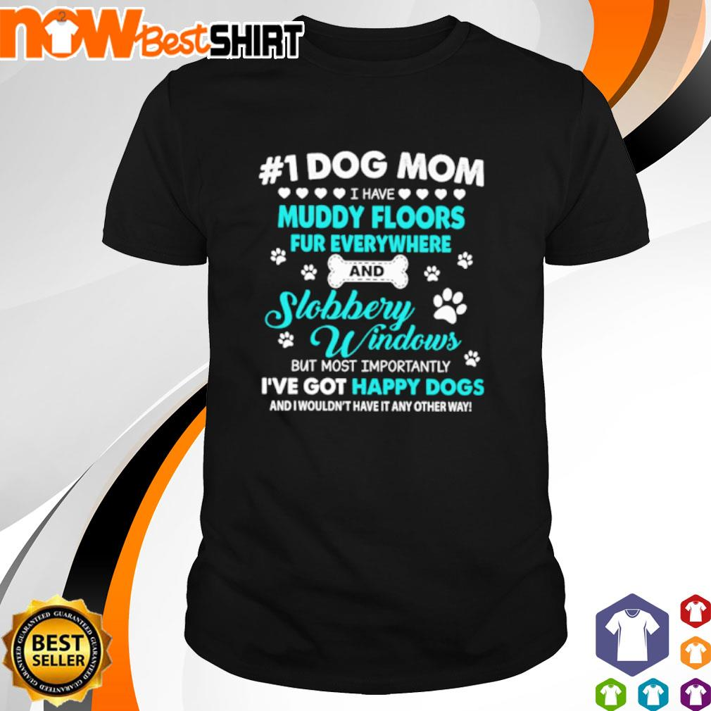 #1 Dog mom I have muddy floors fur everywhere and slobbery windows but most happy dogs shirt