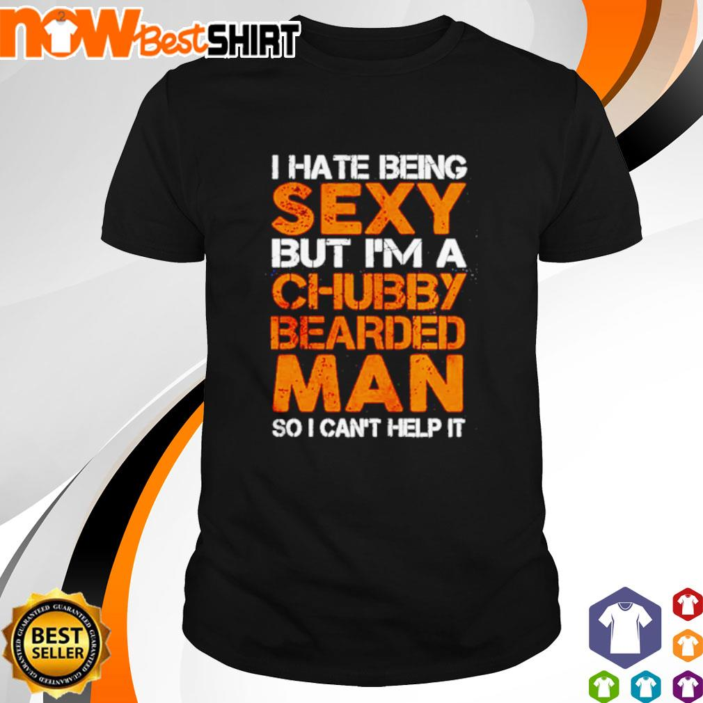 I hate being sexy but I'm a chubby bearded so I can't help it shirt