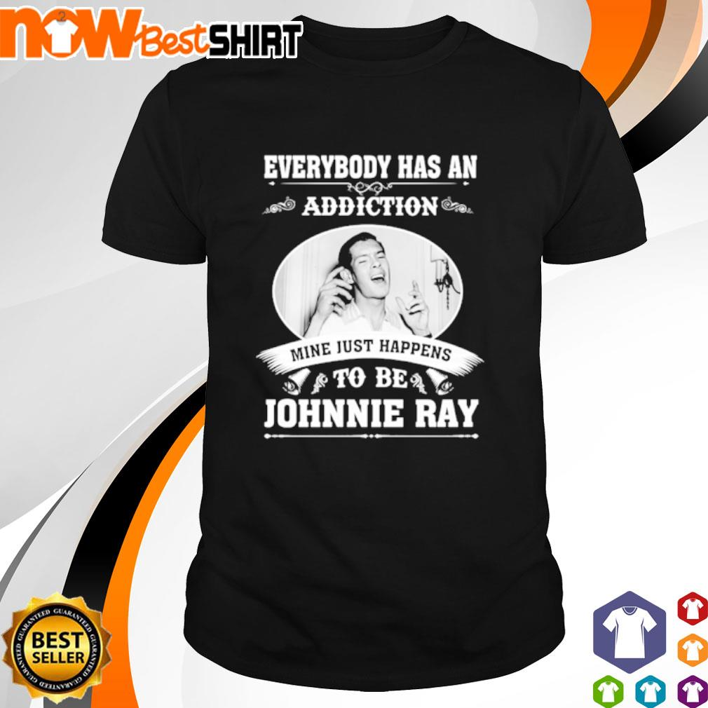 Everybody has an addiction mine just happens to be Johnnie Ray shirt