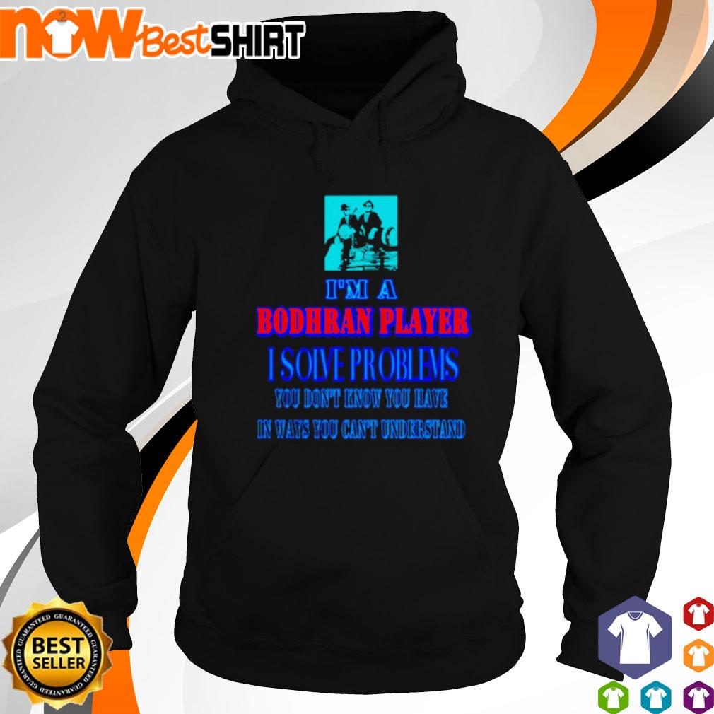 I'm a Bodhran Player I solve problems you don't know you have in ways you can't understand s hoodie