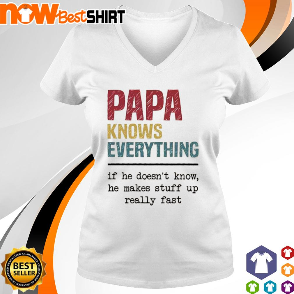Papa knows everything if he doesn't know he makes stuff up really fast s v-neck-t-shirt