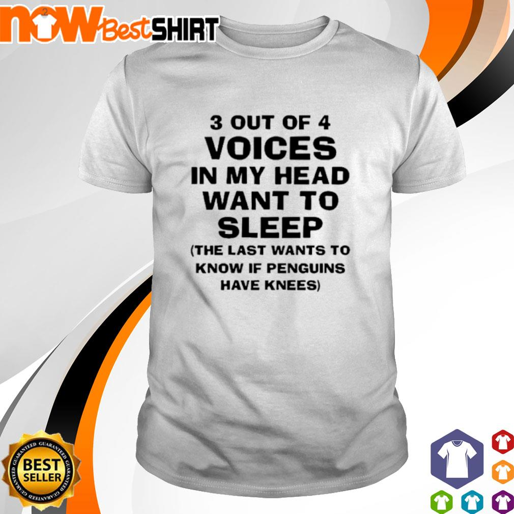 3 Out of 4 voices in my head want to sleep the last wants to know if penguins have knees shirt