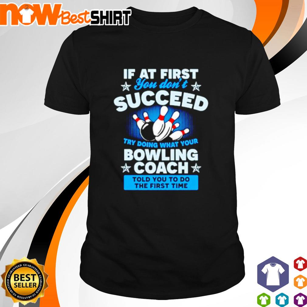 Bowling if at first you don't succeed try doing what your bowling coach told you to do the first time shirt