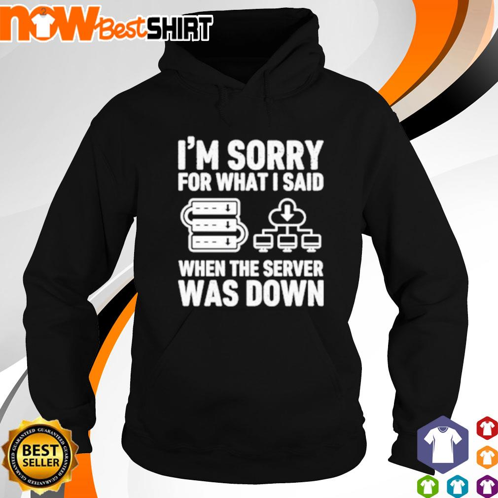 I'm sorry for what I said when the server was down s hoodie