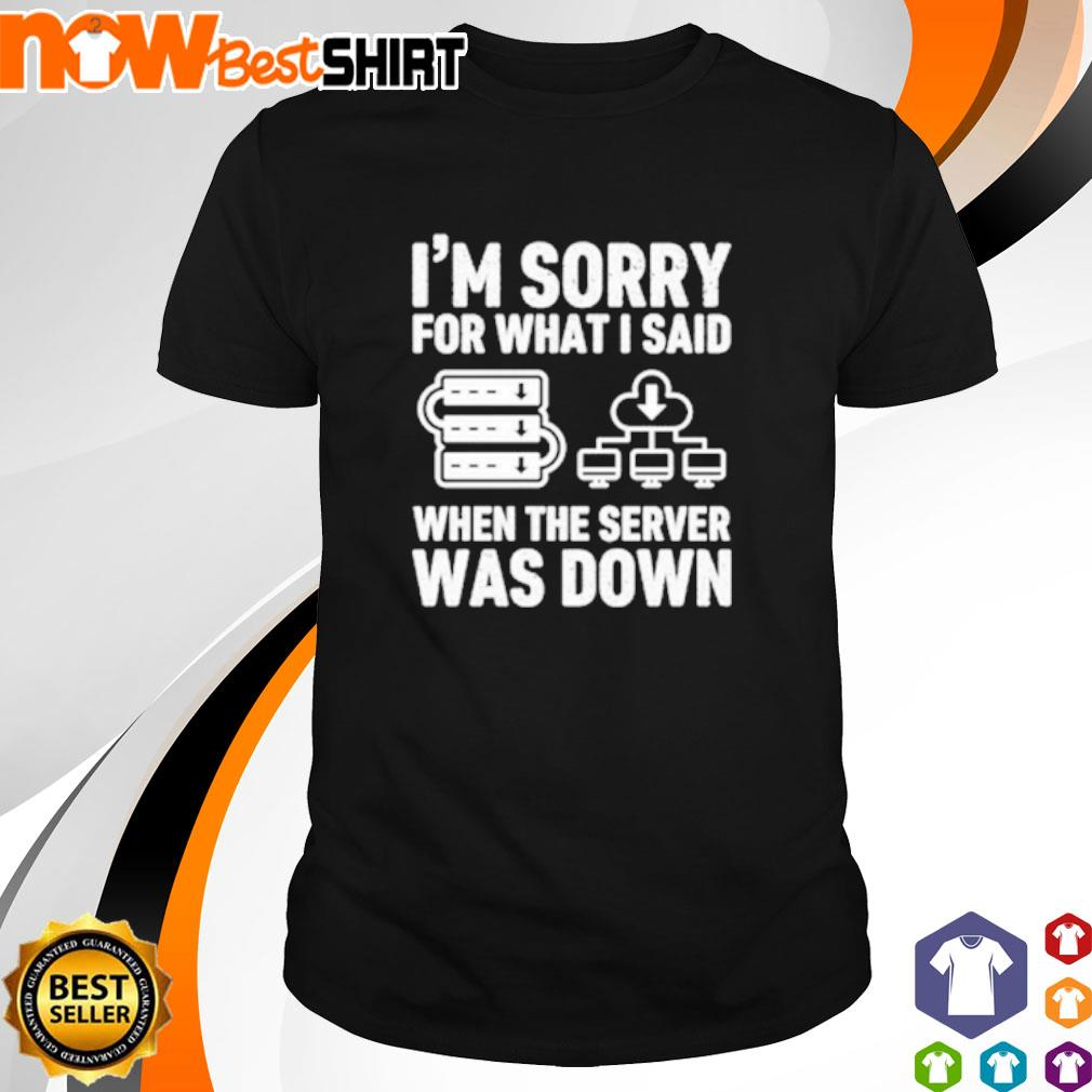 I'm sorry for what I said when the server was down shirt
